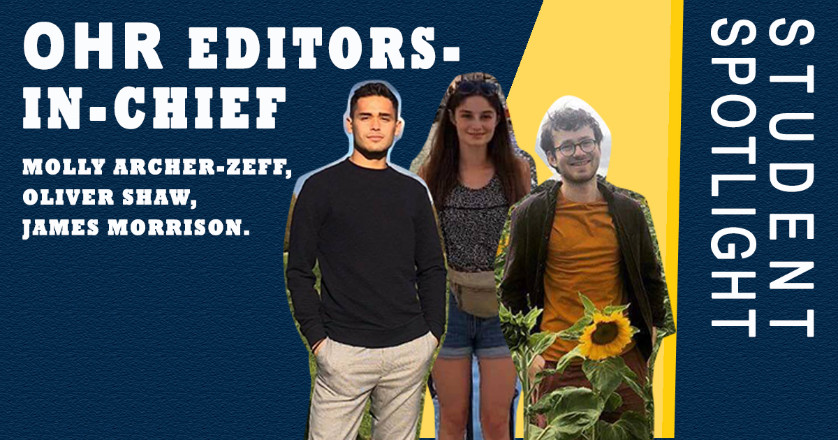 Pictures of Molly, Oliver and James on a blue background, with the text 'student spotlight' and 'OHR Editors in Chief Molly Archer-Zeff, Oliver Shaw, and James Morrison